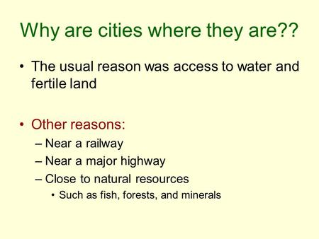 Why are cities where they are?? The usual reason was access to water and fertile land Other reasons: –Near a railway –Near a major highway –Close to natural.