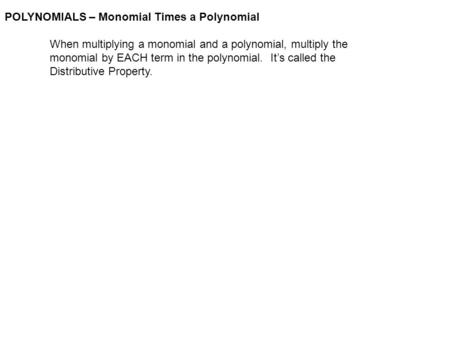 POLYNOMIALS – Monomial Times a Polynomial When multiplying a monomial and a polynomial, multiply the monomial by EACH term in the polynomial. It's called.