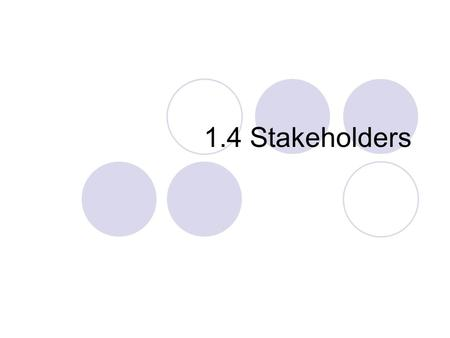 1.4 Stakeholders. Stakeholders Not to be confused with Shareholders. Shareholders own a share in the company. Stakeholder is anyone with an interest in.