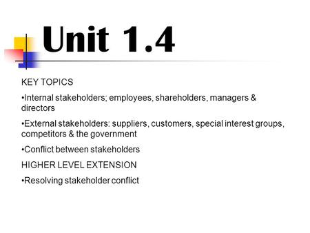 Unit 1.4 KEY TOPICS Internal stakeholders; employees, shareholders, managers & directors External stakeholders: suppliers, customers, special interest.
