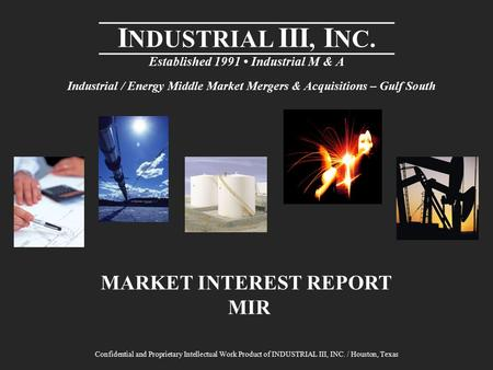 I NDUSTRIAL III, I NC. Established 1991 Industrial M & A MARKET INTEREST REPORT MIR Confidential and Proprietary Intellectual Work Product of INDUSTRIAL.