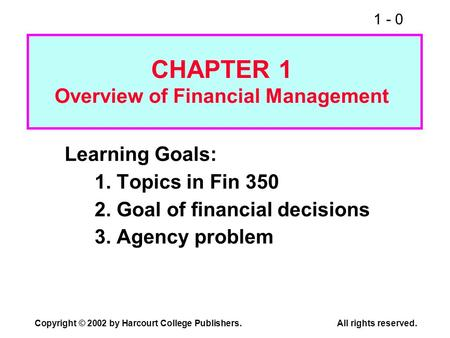 1 - 0 Copyright © 2002 by Harcourt College Publishers.All rights reserved. Learning Goals: 1. Topics in Fin 350 2. Goal of financial decisions 3. Agency.
