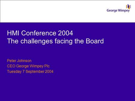 HMI Conference 2004 The challenges facing the Board Peter Johnson CEO George Wimpey Plc Tuesday 7 September 2004.
