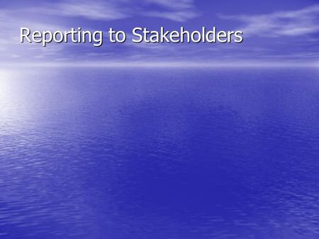 Reporting to Stakeholders. What are Stakeholders? An individual or group with an interest in an organisation An individual or group with an interest in.
