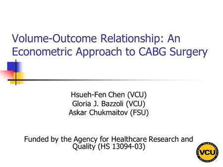 Volume-Outcome Relationship: An Econometric Approach to CABG Surgery Hsueh-Fen Chen (VCU) Gloria J. Bazzoli (VCU) Askar Chukmaitov (FSU) Funded by the.