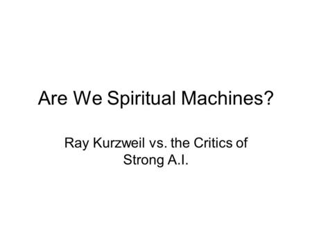 Are We Spiritual Machines? Ray Kurzweil vs. the Critics of Strong A.I.