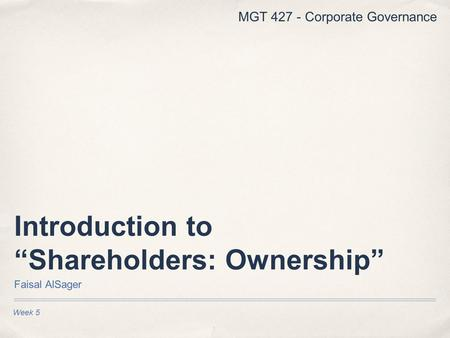 "Week 5 Introduction to ""Shareholders: Ownership"" Faisal AlSager MGT 427 - Corporate Governance."
