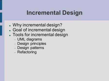 Incremental Design Why incremental design? Goal of incremental design Tools for incremental design  UML diagrams  Design principles  Design patterns.