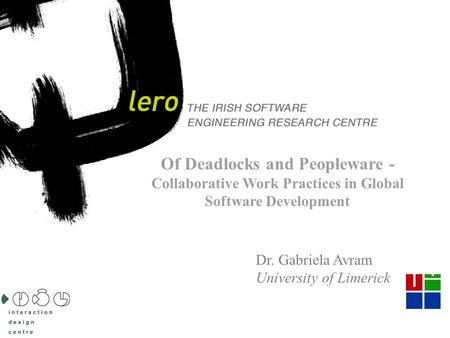 THE IRISH SOFTWARE ENGINEERING RESEARCH CENTRE 1 Of Deadlocks and Peopleware - Collaborative Work Practices in Global Software Development Dr. Gabriela.