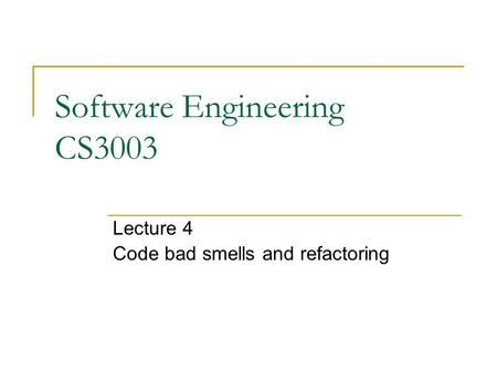 Software Engineering CS3003 Lecture 4 Code bad smells and refactoring.