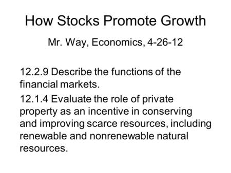 How Stocks Promote Growth Mr. Way, Economics, 4-26-12 12.2.9 Describe the functions of the financial markets. 12.1.4 Evaluate the role of private property.