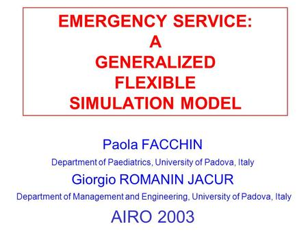 EMERGENCY SERVICE: A GENERALIZED FLEXIBLE SIMULATION MODEL Paola FACCHIN Department of Paediatrics, University of Padova, Italy Giorgio ROMANIN JACUR Department.