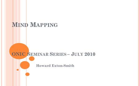 M IND M APPING ONIC S EMINAR S ERIES – J ULY 2010 Howard Exton-Smith.