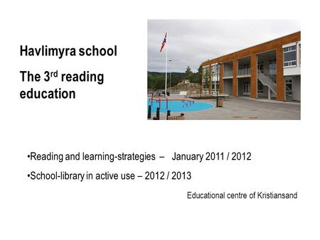 Reading and learning-strategies – January 2011 / 2012 School-library in active use – 2012 / 2013 Educational centre of Kristiansand Havlimyra school The.