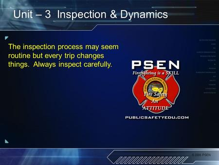 © 2006 PSEN Unit – 3 Inspection & Dynamics The inspection process may seem routine but every trip changes things. Always inspect carefully.