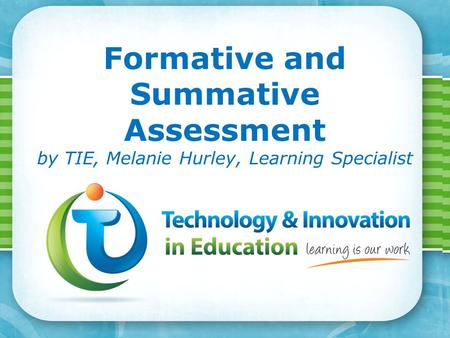 Page 1 Formative and Summative Assessment by TIE, Melanie Hurley, Learning Specialist.