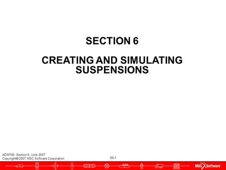 S6-1 ADM740, Section 6, June 2007 Copyright  2007 MSC.Software Corporation SECTION 6 CREATING AND SIMULATING SUSPENSIONS.