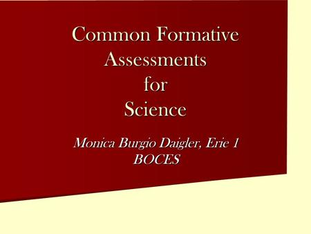 Common Formative Assessments for Science Monica Burgio Daigler, Erie 1 BOCES.