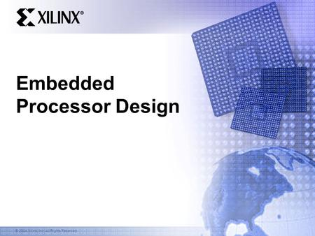 © 2004 Xilinx, Inc. All Rights Reserved Embedded Processor Design.