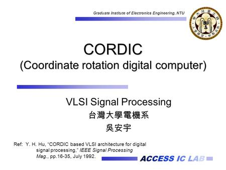 "ACCESS IC LAB Graduate Institute of Electronics Engineering, NTU CORDIC (Coordinate rotation digital computer) Ref: Y. H. Hu, ""CORDIC based VLSI architecture."