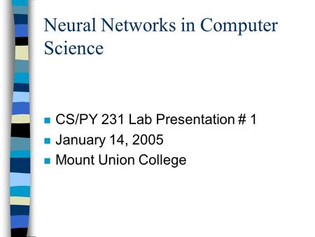 Neural Networks in Computer Science n CS/PY 231 Lab Presentation # 1 n January 14, 2005 n Mount Union College.