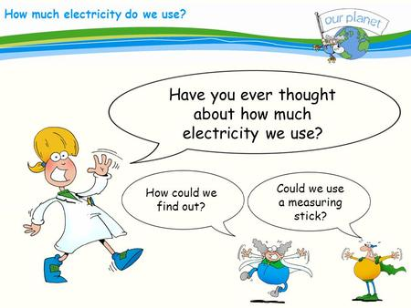 Electricity How much electricity do we use? Have you ever thought about how much electricity we use? Could we use a measuring stick? How could we find.
