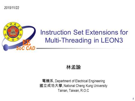 SoC CAD 2015/11/22 1 Instruction Set Extensions for Multi-Threading in LEON3 林孟諭 電機系, Department of Electrical Engineering 國立成功大學, National Cheng Kung.