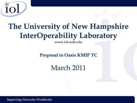 Improving Networks Worldwide. The University of New Hampshire InterOperability Laboratory www.iol.unh.edu Proposal to Oasis KMIP TC March 2011.