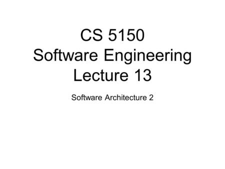 CS 5150 Software Engineering Lecture 13 Software Architecture 2.