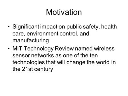 Motivation Significant impact on public safety, health care, environment control, and manufacturing MIT Technology Review named wireless sensor networks.