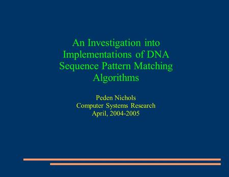 An Investigation into Implementations of DNA Sequence Pattern Matching Algorithms Peden Nichols Computer Systems Research April, 2004-2005.