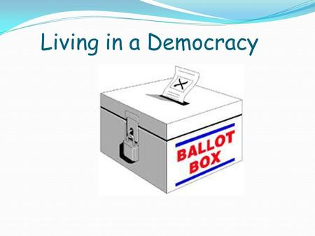 Living in a Democracy. Adult suffrage for all men and women aged 18 and over Secret ballot Free from bribery, corruption, intimidation Right to join a.