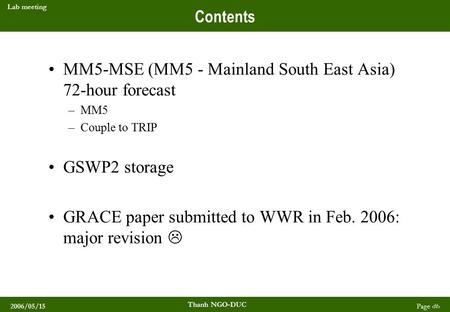 2006/05/15 Thanh NGO-DUC Page 1 Lab meeting Contents MM5-MSE (MM5 - Mainland South East Asia) 72-hour forecast –MM5 –Couple to TRIP GSWP2 storage GRACE.