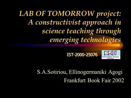 LAB OF TOMORROW project: A constructivist approach in science teaching through emerging technologies IST-2000-25076 S.A.Sotiriou, Ellinogermaniki Agogi.
