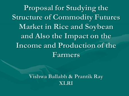 Proposal for Studying the Structure of Commodity Futures Market in Rice and Soybean and Also the Impact on the Income and Production of the Farmers Vishwa.