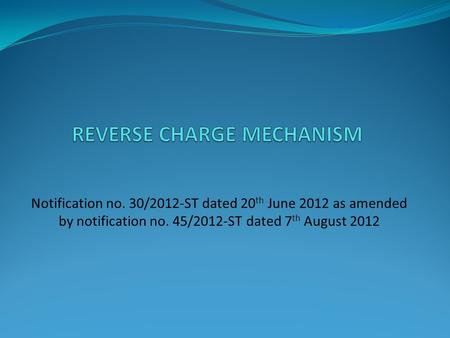 Notification no. 30/2012-ST dated 20 th June 2012 as amended by notification no. 45/2012-ST dated 7 th August 2012.