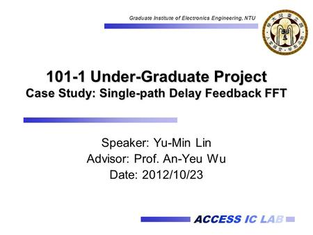 ACCESS IC LAB Graduate Institute of Electronics Engineering, NTU 101-1 Under-Graduate Project Case Study: Single-path Delay Feedback FFT Speaker: Yu-Min.