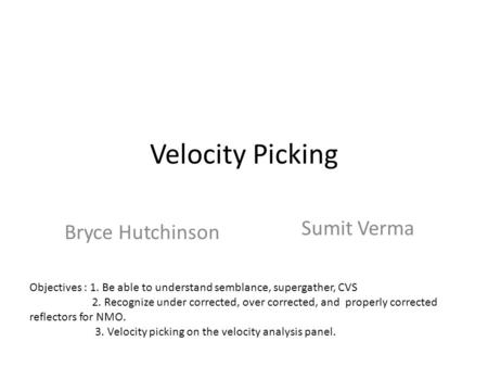 Velocity Picking Bryce Hutchinson Sumit Verma Objectives : 1. Be able to understand semblance, supergather, CVS 2. Recognize under corrected, over corrected,