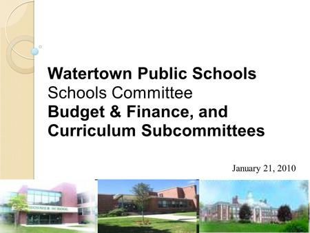 Watertown Public Schools Schools Committee Budget & Finance, and Curriculum Subcommittees January 21, 2010.