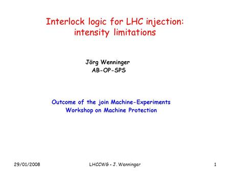 1 Interlock logic for LHC injection: intensity limitations Jörg Wenninger AB-OP-SPS Outcome of the join Machine-Experiments Workshop on Machine Protection.