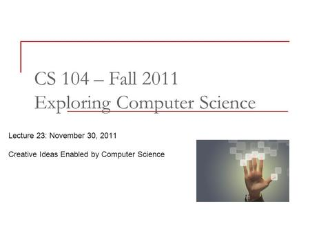 Lecture 23: November 30, 2011 Creative Ideas Enabled by Computer Science CS 104 – Fall 2011 Exploring Computer Science.