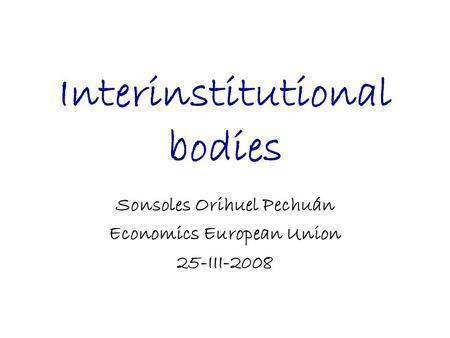 Interinstitutional bodies Sonsoles Orihuel Pechuán Economics European Union 25-III-2008.