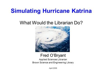 Simulating Hurricane Katrina What Would the Librarian Do? Fred O'Bryant Applied Sciences Librarian Brown Science and Engineering Library April 2008.