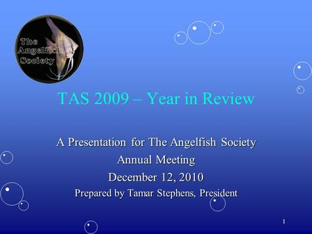 1 TAS 2009 – Year in Review A Presentation for The Angelfish Society Annual Meeting December 12, 2010 Prepared by Tamar Stephens, President.