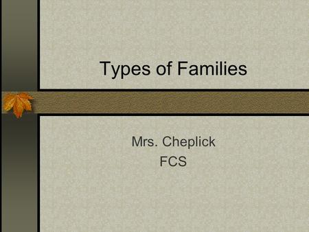 Types of Families Mrs. Cheplick FCS. Family Two or more persons related by birth, marriage, or adoption who reside in the same household – or – a group.
