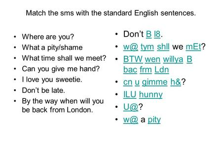 Match the sms with the standard English sentences. Where are you? What a pity/shame What time shall we meet? Can you give me hand? I love you sweetie.