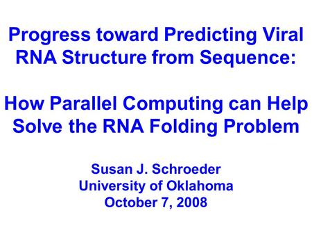 Progress toward Predicting Viral RNA Structure from Sequence: How Parallel Computing can Help Solve the RNA Folding Problem Susan J. Schroeder University.