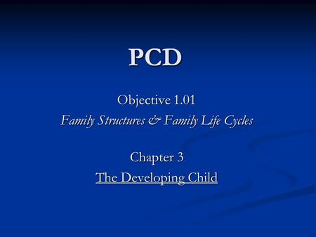 PCD Objective 1.01 Family Structures & Family Life Cycles Chapter 3 The Developing Child.