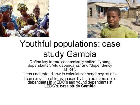 "Youthful populations: case study Gambia Define key terms ""economically active"", ""young dependants"", ""old dependants"" and ""dependency ratios"". I can understand."