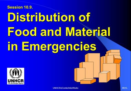 UNHCR/eCentre/InterWorks10.9.1. Session 10.9. Distribution of Food and Material in Emergencies.